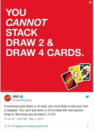 me irl: YOU  CANNOT  STACK  DRAW 2 &  DRAW 4 CARDS.  02019 MATTEL  UNO  @realUNOgame  If someone puts down a +4 card, you must draw 4 and your turn  is skipped. You can't put down a +2 to make the next person  Draw 6. We know you've tried it. #UNO  44.2K 6:00 PM-May 4, 2019  37.7K people are talking about this me irl