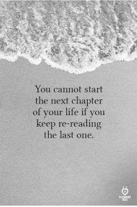 Life, Next, and One: You cannot start  the next chapter  of your life if you  keep re-reading  the last one.  RELATIONSHIP  RULES