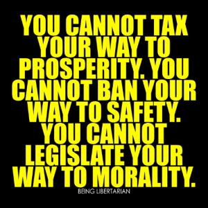 Memes, Morality, and Libertarian: YOU CANNOT TAX  YOUR WAY TO  PROSPERITY. YOU  CANNOT BAN YOUR  WAY TO SAFETY  YOU CANNOT  LEGISLATE YOUR  WAY TO MORALITY  BEING LIBERTARIAN (LC)