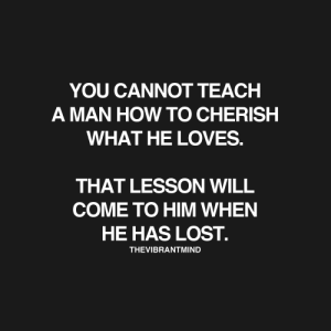 Cherished: YOU CANNOT TEACH  A MAN HOW TO CHERISH  WHAT HE LOVES  THAT LESSON WILL  COME TO HIM WHEN  HE HAS LOST.  THEVIBRANTMIND