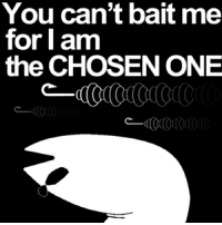bait: You can't bait me  for I am  the CHOSEN ONE