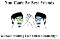 Insulting: You Can't Be Best Friends  Without Insulting Each Other Constantly