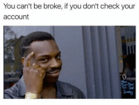 Being Broke, Memes, and 🤖: You can't be broke, if you don't check your  account  Openin True. 😃😂 ➖➖➖➖➖➖➖➖➖➖➖➖ New follower? Welcome to my page! ➖➖➖➖➖➖➖➖➖➖➖➖ Subscribe to my YouTube channel (link in bio) ➖➖➖➖➖➖➖➖➖➖➖➖ Follow my partners please :) @brozbncgaming @BigM3atyCLAWZZ @memika_ops @nbk_nation_ ➖➖➖➖➖➖➖➖➖➖➖➖ Follow my other page ↓ @tylerputnam2.0 ➖➖➖➖➖➖➖➖➖➖➖➖ ⬇Ignore These⬇ gamer gaming games cod callofduty blackops3 fallout4 darksouls3 xbox playstation youtube youtuber meme blackops2 codmeme funnymeme codghosts dankmemes gamingmeme modernwarfare pokemongo runescape