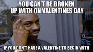 Valentine's Day, Dank Memes, and Com: YOU CAN'T BE BROKEN  UP WITH ON VALENTINES DAY  OPening  Mon  Tot-Thur  Fri-Sal  IFYOU DON'T HAVE A VALENTINE TO BEGIN WITH  imgflip.com Me every year tho