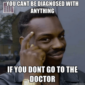 Doctor, Sick, and The Doctor: YOU CANT BE DIAGNOSED WITH  ANYTHING  IF YOU DONT GO TO THE  DOCTOR  memegenerator.net I havent been sick in 2 decades
