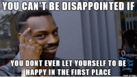 Disappointed, Happy, and Imgur: YOU CAN'T BE DISAPPOINTED IF  pening  YOU DONT EVER LET YOURSELF TO BE  HAPPY IN THE FIRST PLACE  made on imgur no ragrets