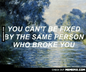 Please, please, please keep this in mind…omg-humor.tumblr.com: YOU CAN'T BE FIXED  BY THE SAME PERSON  WHO BROKE YOU  CHECK OUT MEMEPIX.COM  MEMEPIX.COM Please, please, please keep this in mind…omg-humor.tumblr.com