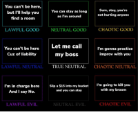 College, Good, and Help: You can't be here,  but I'll help you  find a room  Sure, stay, you're  not hurting anyone  You can stay as long  as I'm around  LAWFUL GOOD  NEUTRAL GOOD  CHAOTIC GOOD  Let me call  You can't be here  Cuz of liability  I'm gonna practice  improv with you  my boss  LAWFUL NEUTRALTRUE NEUTRAL  CHAOTIC NEUTRAL  I'm in charge here  And I say No.  Slip a $15 into my bucket  and you can stay  I'm going to kill you  with my broom  LAWFUL EVIL  NEUTRAL EVIL  CHAOTIC EVIL Let's say you're a janitor in charge of cleaning a public college theater and you walk in to see an improv group practicing without your prior knowledge...