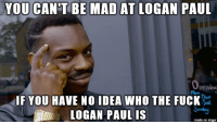 "Advice, Pop, and Tumblr: YOU CAN'T BE MAD AT LOGAN PAUL  pening  IF YOU HAVE NO IDEA WHO THE FUCK  LOGAN PAUL IS  made on imgur <p><a href=""http://advice-animal.tumblr.com/post/169279120673/sometimes-staying-out-of-touch-with-pop-culture"" class=""tumblr_blog"">advice-animal</a>:</p>  <blockquote><p>Sometimes staying out of touch with pop culture has its benefits.</p></blockquote>"