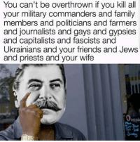 Anarchyball, Gypsy, and Priest: You can't be overthrown if you kill all  your military commanders and family  members and politicians and farmers  and journalists and gays and gypsies  and capitalists and fascists and  Ukrainians and your friends and Jews  and priests and your wife