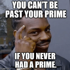 Old Woman, Old, and Never: YOU CAN'T BE  PAST YOUR PRIME  F YOU NEVER  HADA PRIME.  imgflip.com As an unattractive 34 year old woman, I think of this often.
