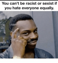 sexist: You can't be racist or sexist if  you hate everyone equally.