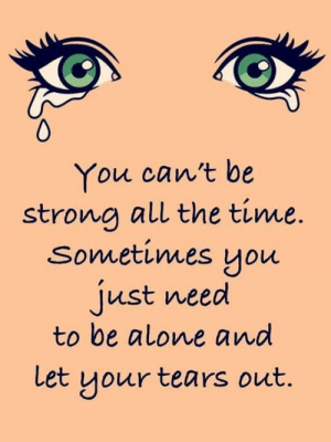 Being Alone, Memes, and Time: You can't be  strona all the time.  Sometimes you  just need  to be alone and  et your tears out
