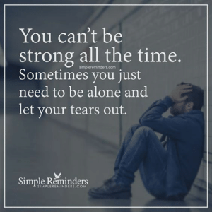 Being Strong: You can't be  strong all the time.  simplereminders.com  ometimes you just  need to be alone and  let your tears out.  Simple Reninders  SIMPLEREMINDERS.COM