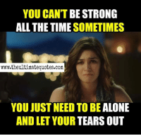 Strong: YOU CAN'T BE STRONG  ALL THE TIME SOMETIMES  www.theultimate quotes.com  YOU JUST NEED TO BE  ALONE  AND LET YOUR TEARS OUT