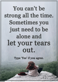 "<3 #LifeLearnedFeelings: You can't be  strong all the time.  Sometimes you  just need to be  alone and  let your tears  out.  Type ""Yes"" if you agree.  Life tearne  Feelin g <3 #LifeLearnedFeelings"
