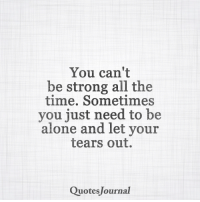<3: You can't  be strong all the  time. Sometimes  you just need to be  alone and let your  tears out.  Quotes Journal <3