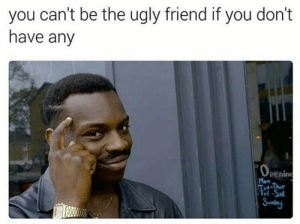 Thur: you can't be the ugly friend if you don't  have any  penin  Mon  i-Thur  ri Sal