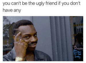 Ugly, Penis, and Friend: you can't be the ugly friend if you don't  have any  0  peni  Mon  i-Sal