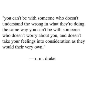 "Drake, Who, and Own: you can't be with someone who doesn't  understand the wrong in what they're doing.  the same way you can't be with someone  who doesn't worry about you, and doesn't  take your feelings into consideration as they  would their very own.""  _r. m. drake"