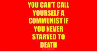 Communist: YOU CAN'T CALL  YOURSELF A  COMMUNIST IF  YOU NEVER  STARVED TO  DEATH  BEING LIBERTARIAN