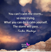 Timbers: You can't calm the storm  positive outlooks  so stop trying.  What you can do is calm yourself.  The storm will pass.  Timber Hawkeye  POSITIVE  OUTLOOK