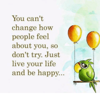happyness: You can't  chang Kw  people feel  about you, so  don't try. Just  live your life  and be happy...