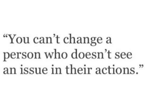 """Change, Who, and You: """"You can't change a  person who doesn't see  an issue in their actions.""""  95"""