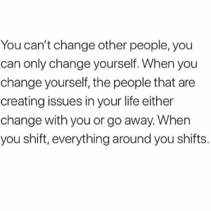 https://t.co/k1snpbf97X: You can't change other people, you  can only change yourself. When you  change yourself, the people that are  creating issues in your life either  change with you or go away. When  you shift, everything around you shifts. https://t.co/k1snpbf97X