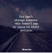 Change, Who, and You: You can't  change someone  who doesn't see  an issue in their  actions.  uotesGate