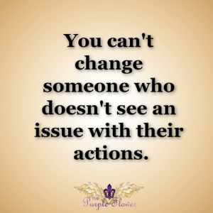 <3: You can't  change  someone who  doesn't see an  issue with their  actions.  THE  Purple Slower <3