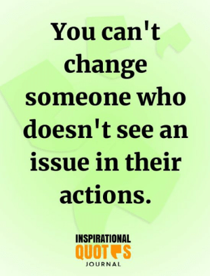 Memes, Change, and 🤖: You can't  change  Someone wno  doesn't see an  issue in their  actions.  INSPIRATIONAL  QUOT S  JOURNAL <3
