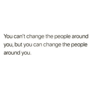 Cant Change: You can't change the people around  you, but you can change the people  around you