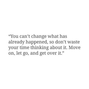 "Cant Change: ""You can't change what has  already happened, so don't waste  your time thinking about it. Move  on, let go, and get overit."""
