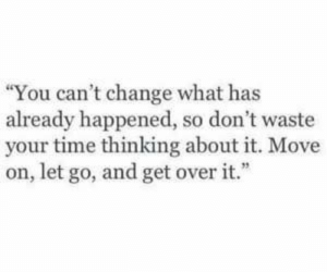 "Cant Change: ""You can't change what has  already happened, so don't waste  your time thinking about it. Move  on, let go, and get over it."