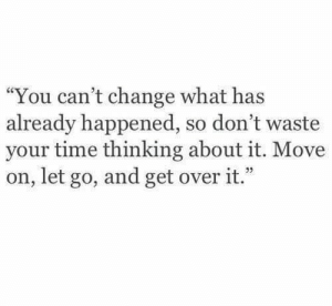 "Cant Change: ""You can't change what has  already happened, so don't waste  your time thinking about it. Move  on, let go, and get over it."""