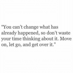 "over it: ""You can't change what has  already happened, so don't waste  your time thinking about it. Move  on, let go, and get over it."""