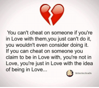in love: You can't cheat on someone if you're  in Love with them,you just can't do it,  you wouldn't even consider doing it.  If you can cheat on someone you  claim to be in Love with, you're not in  Love, you're just in Love with the idea  of being in Love..  Besstesst frienDs