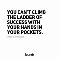 Arnold Schwarzenegger, Memes, and Success: YOU CAN'T CLIMB  THE LADDER OF  SUCCESS WITH  YOUR HANDS IN  YOUR POCKETS.  ARNOLD SCHWARZENEGGER  foundr Like this if you agree and tag a friend that needs to see this!