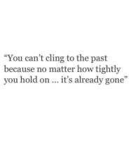 "How, Gone, and You: ""You can't cling to the past  because no matter how tightly  you hold on it's already gone"""