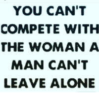 Memes, 🤖, and Him: YOU CAN'T  COMPETE WITH  THE WOMAN A  MAN CAN'T  LEAVE ALONE If that man is attached to someone else leave him ALONE! realtalkkim realtalk