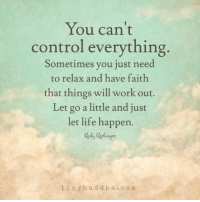 Tiny Buddha: You can't  control everything  Sometimes you just need  to relax and have faith  that things will work out.  Let go a little and just  let life happen.  tiny bu d d h a c o m Tiny Buddha
