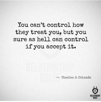 acception: You can't control h  ow  they treat you, but you  sure as hell can control  if you accept it.  Charles J. Orlando  AR  RELATIONSHIP  RULES