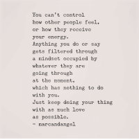 Filtered: You can't control  how other people feel  or how they receive  your energy.  Anything you do or sa  gets filtered through  a mindset occupied by  whatever they are  going through  at the moment,  which has nothing to do  with you  Just keep doing your thing  with as much love  as possible.  marcandangel