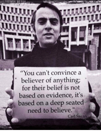 """<p><a href=""""http://laughoutloud-club.tumblr.com/post/169682970263/mr-sagan-on-believers"""" class=""""tumblr_blog"""">laughoutloud-club</a>:</p>  <blockquote><p>Mr. Sagan On Believers</p></blockquote>: You can't convince a  believer of anything;  for their belief is not  based on evidence, it's  based on a deep seated  need to believe.""""  Carl Sagan <p><a href=""""http://laughoutloud-club.tumblr.com/post/169682970263/mr-sagan-on-believers"""" class=""""tumblr_blog"""">laughoutloud-club</a>:</p>  <blockquote><p>Mr. Sagan On Believers</p></blockquote>"""