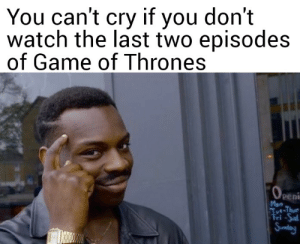 Game of Thrones, Game, and Live: You can't cry if you don't  watch the last two episodes  of Game of Thrones  Peni  Mon And everyone else gets to live!