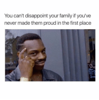 He's got a point: You can't disappoint your family if you've  never made them proud in the first place He's got a point