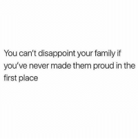 Family, Memes, and Proud: You can't disappoint your family if  you've never made them proud in the  first place Wise words from @sobasicicanteven 🙌🏼 @sobasicicanteven @sobasicicanteven goodgirlwithbadthoughts 💅🏼