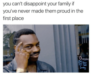 Family, Gif, and Tumblr: you can't disappoint your family if  you've never made them proud in the  first place  OPening  Mon  Tut-Taue  fri-Sal  |Sunday southsidestory:   did you mean