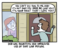 <p>Love.</p>: YOU CAN'T DO THIS To ME, DEB!  IT'S NOT FAIR! YOU MADE ME LOVE Y0!  ITis YoUR FAULT THAT I LOVE You!  channelate.com  DEB WAS REGRETTING HER IMPULSIVE  USE OF THAT LOVE POTION. <p>Love.</p>